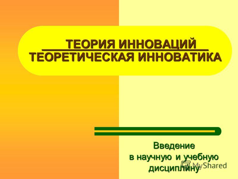 ТЕОРИЯ ИННОВАЦИЙ ТЕОРЕТИЧЕСКАЯ ИННОВАТИКА Введение в научную и учебную дисциплину
