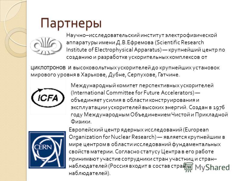 Партнеры Научно–исследовательский институт электрофизической аппаратуры имени Д.В.Ефремова (Scientific Research Institute of Electrophysical Apparatus) крупнейший центр по созданию и разработке ускорительных комплексов от циклотронов и высоковольтных