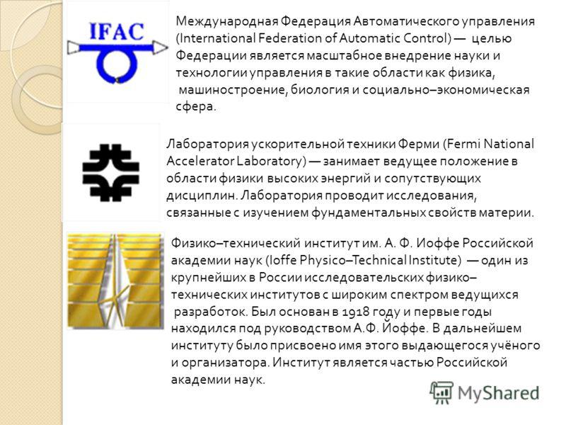 Международная Федерация Автоматического управления (International Federation of Automatic Control) целью Федерации является масштабное внедрение науки и технологии управления в такие области как физика, машиностроение, биология и социально–экономичес