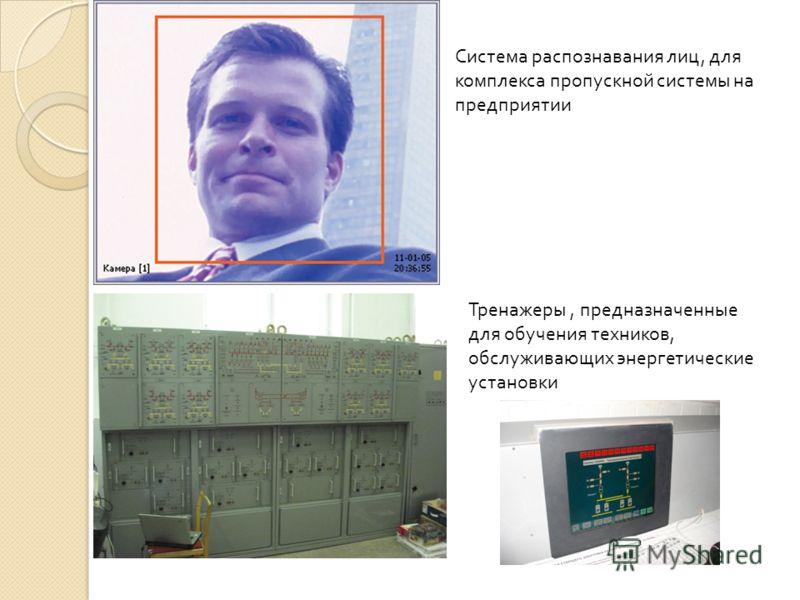Система распознавания лиц, для комплекса пропускной системы на предприятии Тренажеры, предназначенные для обучения техников, обслуживающих энергетические установки