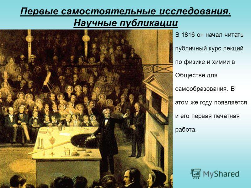 Первые самостоятельные исследования. Научные публикации В 1816 он начал читать публичный курс лекций по физике и химии в Обществе для самообразования. В этом же году появляется и его первая печатная работа.