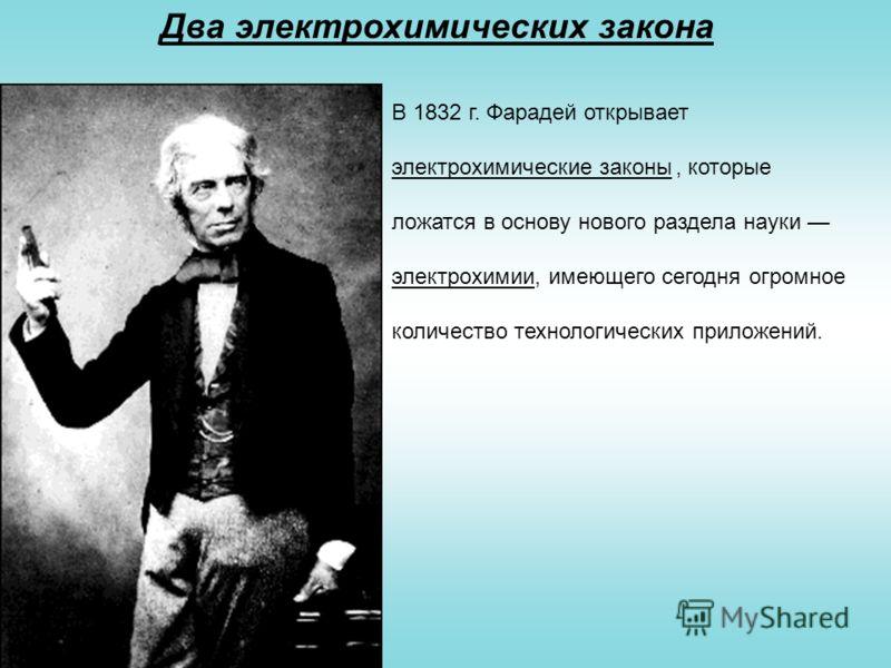 Два электрохимических закона В 1832 г. Фарадей открывает электрохимические законы, которые ложатся в основу нового раздела науки электрохимии, имеющего сегодня огромное количество технологических приложений.