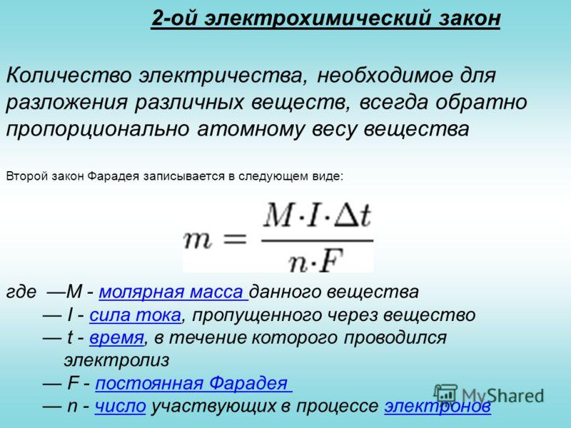 2-ой электрохимический закон Количество электричества, необходимое для разложения различных веществ, всегда обратно пропорционально атомному весу вещества Второй закон Фарадея записывается в следующем виде: где M - молярная масса данного вещества I -