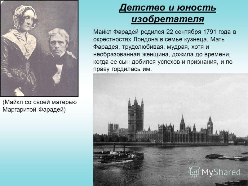 Детство и юность изобретателя Майкл Фарадей родился 22 сентября 1791 года в окрестностях Лондона в семье кузнеца. Мать Фарадея, трудолюбивая, мудрая, хотя и необразованная женщина, дожила до времени, когда ее сын добился успехов и признания, и по пра