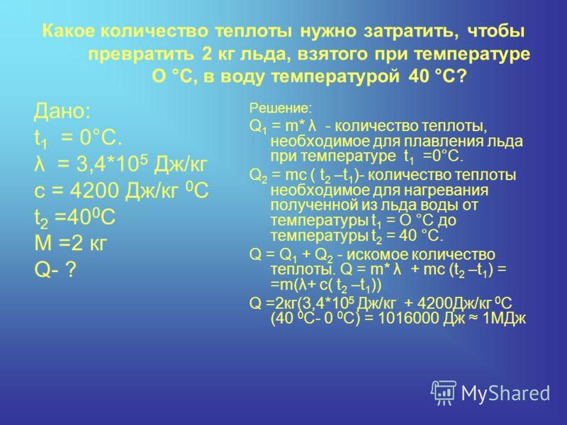 Какое количество теплоты нужно затратить, чтобы превратить 2 кг льда, взятого при температуре О °С, в воду температурой 40 °С? Дано: t 1 = 0°C. λ = 3,4*10 5 Дж/кг с = 4200 Дж/кг 0 С t 2 =40 0 С M =2 кг Q- ? Решение: Q 1 = m* λ - количество теплоты,