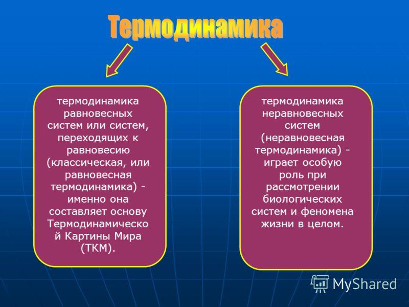 термодинамика равновесных систем или систем, переходящих к равновесию (классическая, или равновесная термодинамика) - именно она составляет основу Термодинамическо й Картины Мира (ТКМ). термодинамика неравновесных систем (неравновесная термодинамика)