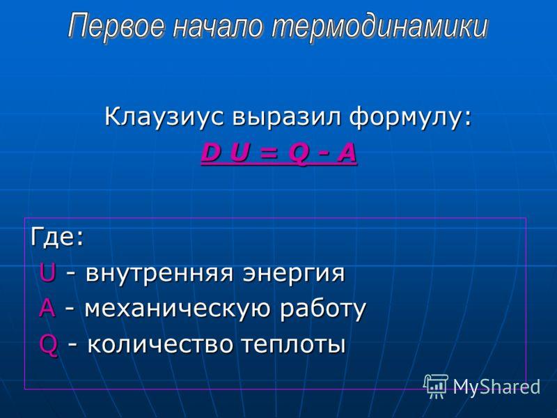Клаузиус выразил формулу: D U = Q - A Где: U - внутренняя энергия U - внутренняя энергия А - механическую работу А - механическую работу Q - количество теплоты Q - количество теплоты