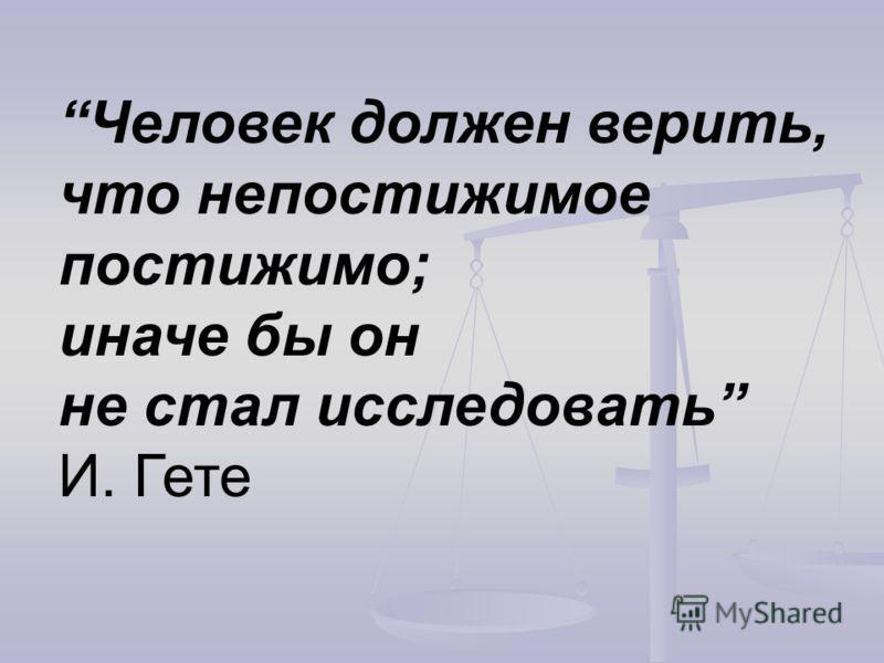 Человек должен верить, что непостижимое постижимо; иначе бы он не стал исследовать И. Гете
