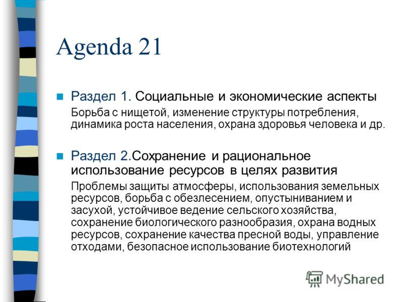 Agenda 21 Раздел 1. Социальные и экономические аспекты Борьба с нищетой, изменение структуры потребления, динамика роста населения, охрана здоровья человека и др. Раздел 2.Сохранение и рациональное использование ресурсов в целях развития Проблемы защ