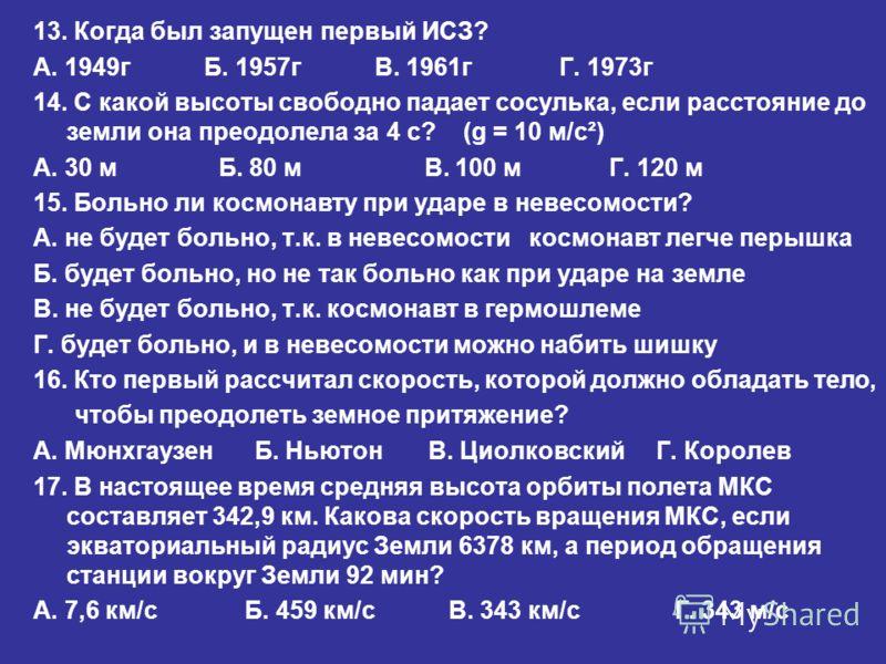 13. Когда был запущен первый ИСЗ? А. 1949г Б. 1957г В. 1961г Г. 1973г 14. С какой высоты свободно падает сосулька, если расстояние до земли она преодолела за 4 с? (g = 10 м/с²) А. 30 м Б. 80 м В. 100 м Г. 120 м 15. Больно ли космонавту при ударе в не