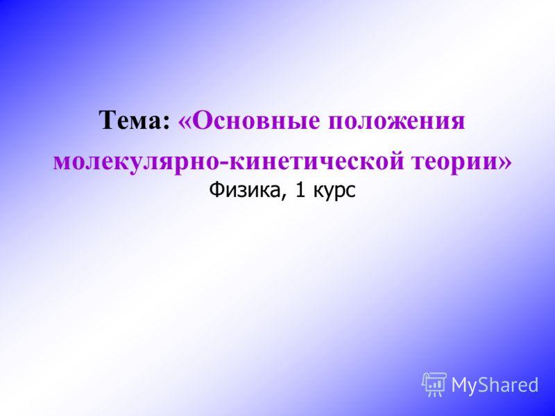 Тема: «Основные положения молекулярно-кинетической теории» Физика, 1 курс