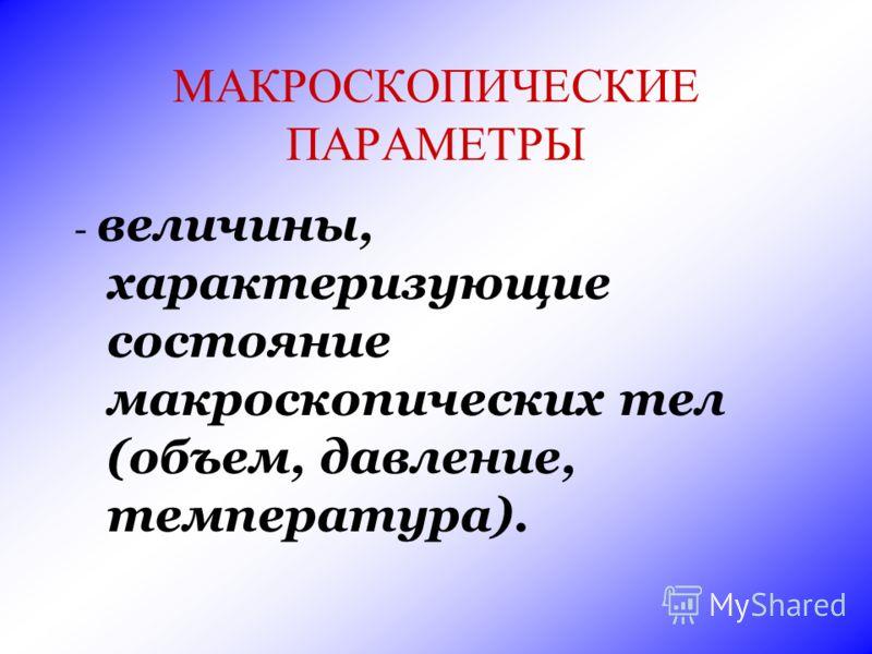 МАКРОСКОПИЧЕСКИЕ ПАРАМЕТРЫ - величины, характеризующие состояние макроскопических тел (объем, давление, температура).