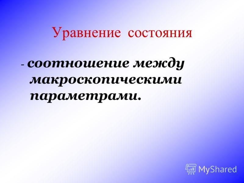 Уравнение состояния - соотношение между макроскопическими параметрами.