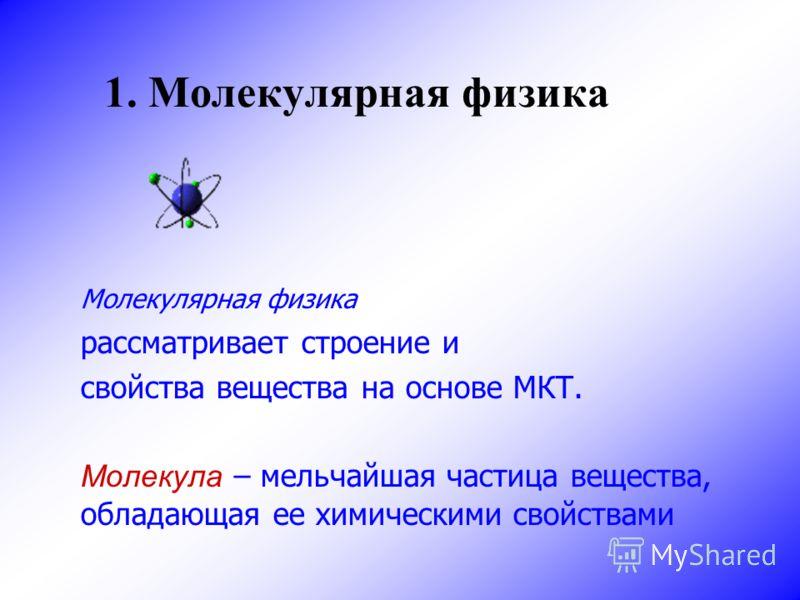 1. Молекулярная физика Молекулярная физика рассматривает строение и свойства вещества на основе МКТ. Молекула – мельчайшая частица вещества, обладающая ее химическими свойствами