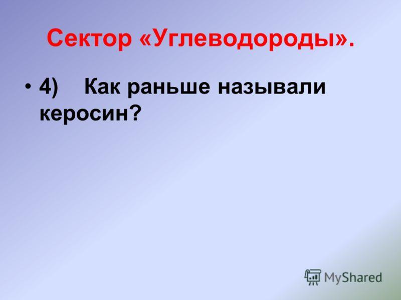 Сектор «Углеводороды». 4) Как раньше называли керосин?