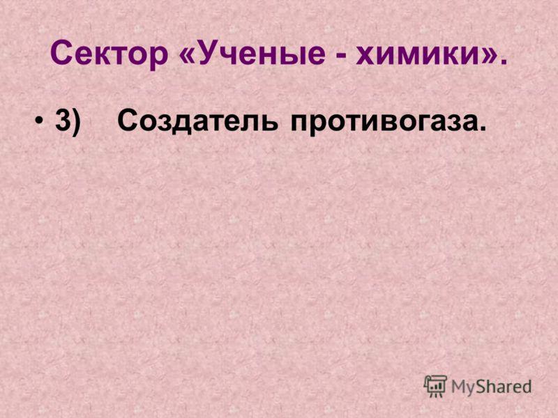 Сектор «Ученые - химики». 3) Создатель противогаза.