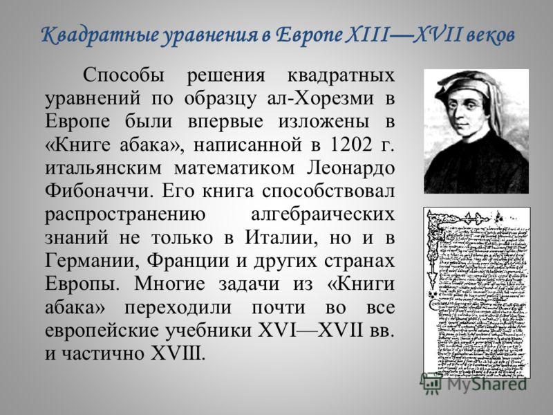 Квадратные уравнения в Европе XIIIXVII веков Способы решения квадратных уравнений по образцу ал-Хорезми в Европе были впервые изложены в «Книге абака», написанной в 1202 г. итальянским математиком Леонардо Фибоначчи. Его книга способствовал распростр