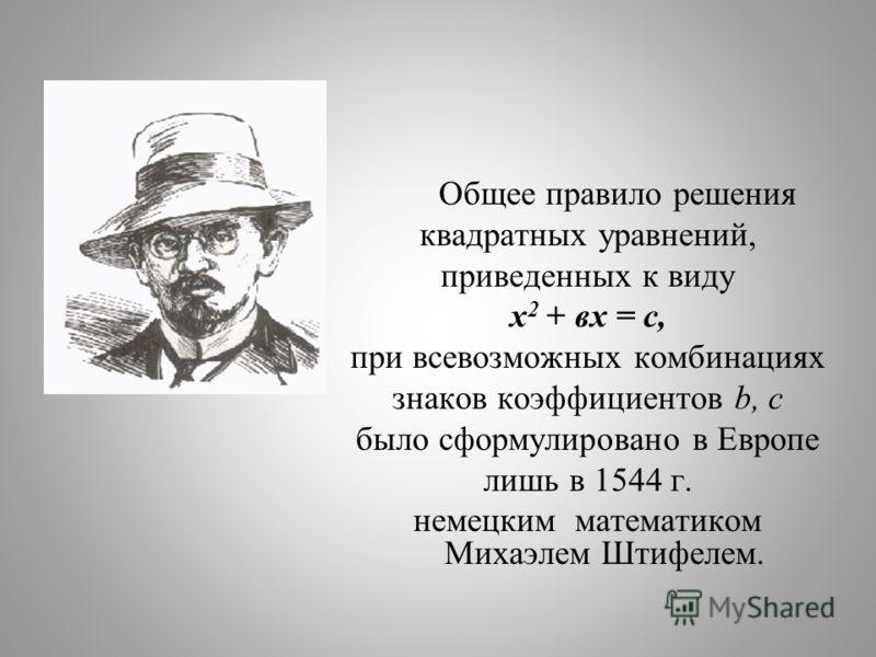 Общее правило решения квадратных уравнений, приведенных к виду х 2 + вх = с, при всевозможных комбинациях знаков коэффициентов b, с было сформулировано в Европе лишь в 1544 г. немецким математиком Михаэлем Штифелем.