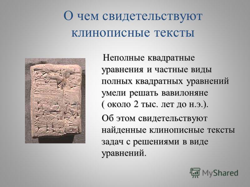 О чем свидетельствуют клинописные тексты Неполные квадратные уравнения и частные виды полных квадратных уравнений умели решать вавилоняне ( около 2 тыс. лет до н.э.). Об этом свидетельствуют найденные клинописные тексты задач с решениями в виде уравн
