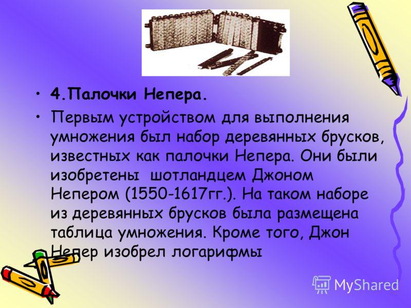 4.Палочки Непера. Первым устройством для выполнения умножения был набор деревянных брусков, известных как палочки Непера. Они были изобретены шотландцем Джоном Непером (1550-1617гг.). На таком наборе из деревянных брусков была размещена таблица умнож
