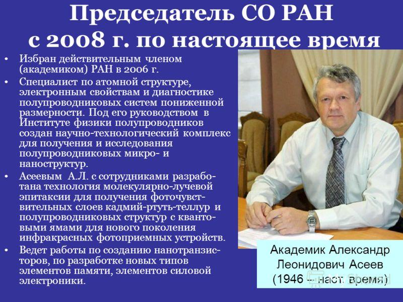 Председатель СО РАН с 2008 г. по настоящее время Избран действительным членом (академиком) РАН в 2006 г. Специалист по атомной структуре, электронным свойствам и диагностике полупроводниковых систем пониженной размерности. Под его руководством в Инст