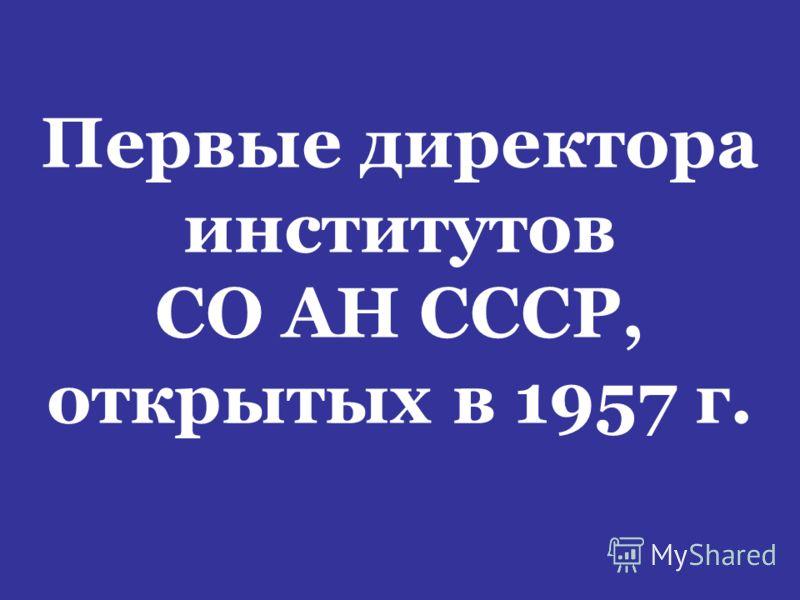 Первые директора институтов СО АН СССР, открытых в 1957 г.