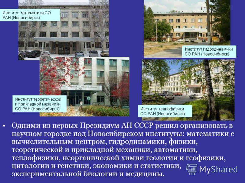 Одними из первых Президиум АН СССР решил организовать в научном городке под Новосибирском институты: математики с вычислительным центром, гидродинамики, физики, теоретической и прикладной механики, автоматики, теплофизики, неорганической химии геолог