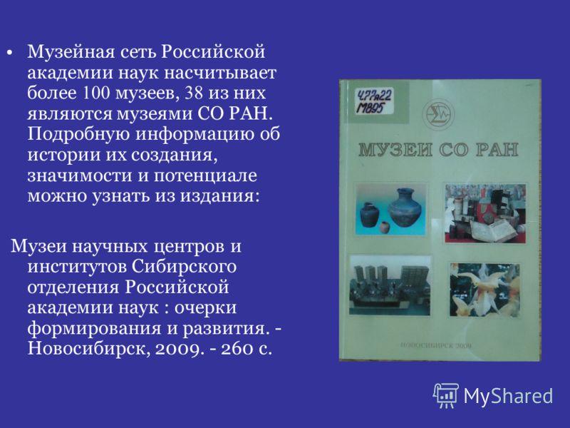 Музейная сеть Российской академии наук насчитывает более 100 музеев, 38 из них являются музеями СО РАН. Подробную информацию об истории их создания, значимости и потенциале можно узнать из издания: Музеи научных центров и институтов Сибирского отделе