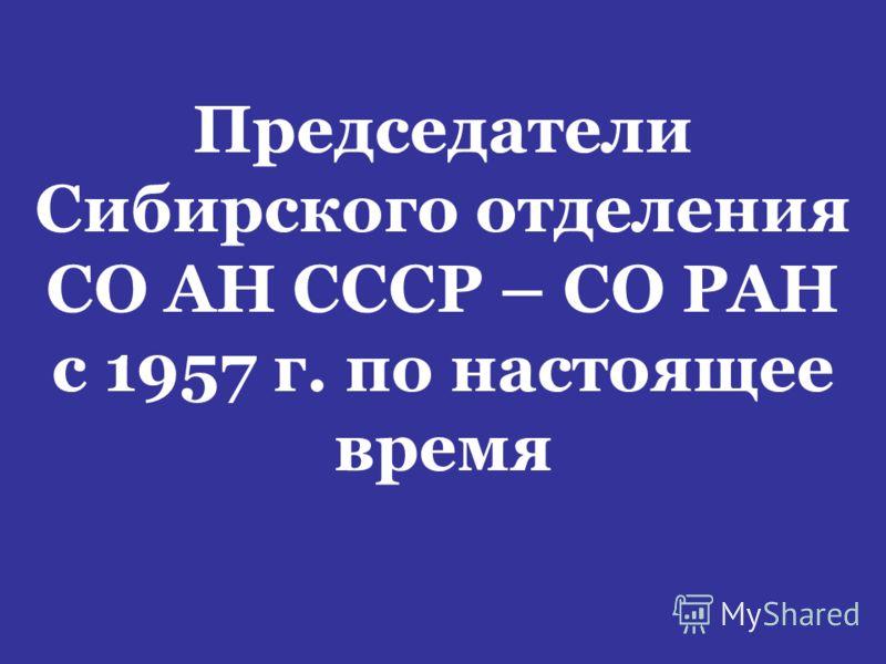 Председатели Сибирского отделения СО АН СССР – СО РАН с 1957 г. по настоящее время