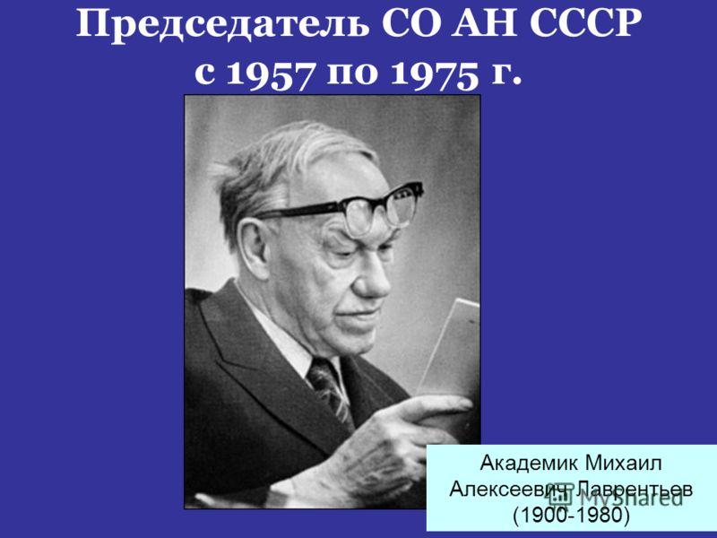 Председатель СО АН СССР с 1957 по 1975 г. Академик Михаил Алексеевич Лаврентьев (1900-1980)
