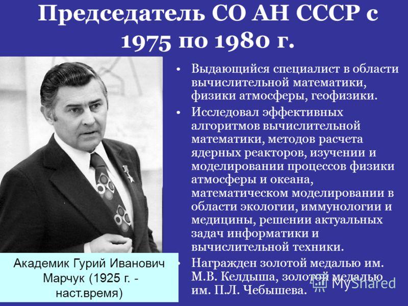 Председатель СО АН СССР с 1975 по 1980 г. Выдающийся специалист в области вычислительной математики, физики атмосферы, геофизики. Исследовал эффективных алгоритмов вычислительной математики, методов расчета ядерных реакторов, изучении и моделировании