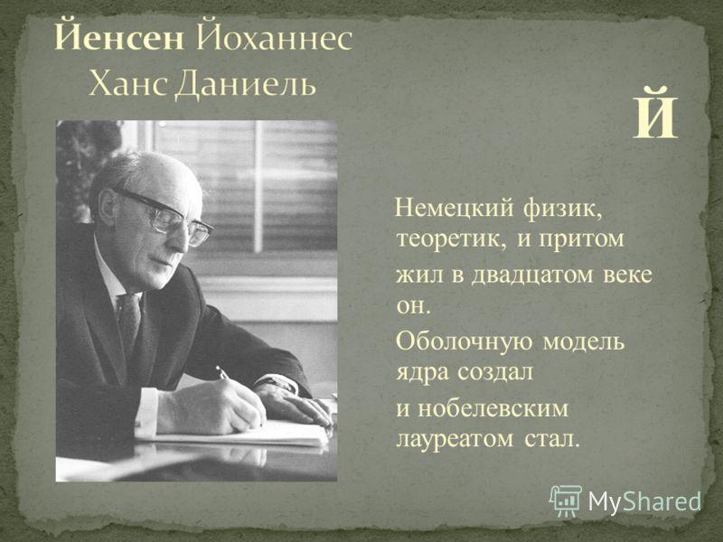 Й Немецкий физик, теоретик, и притом жил в двадцатом веке он. Оболочную модель ядра создал и нобелевским лауреатом стал.