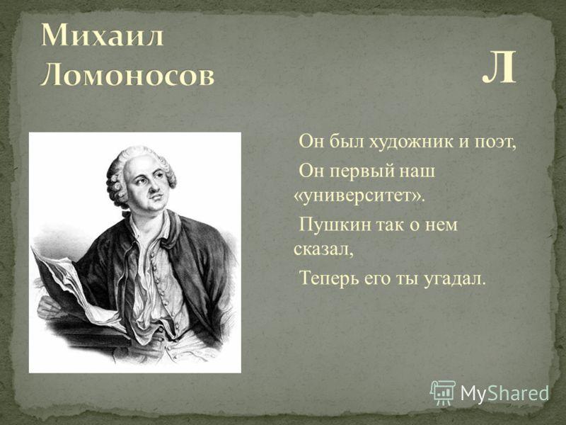 Л Он был художник и поэт, Он первый наш «университет». Пушкин так о нем сказал, Теперь его ты угадал.