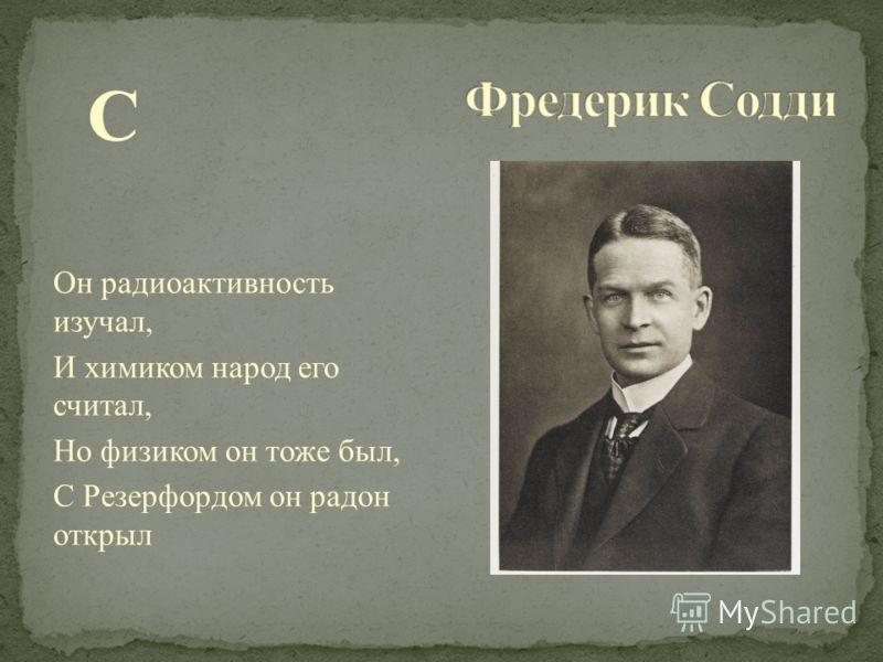 С Он радиоактивность изучал, И химиком народ его считал, Но физиком он тоже был, С Резерфордом он радон открыл