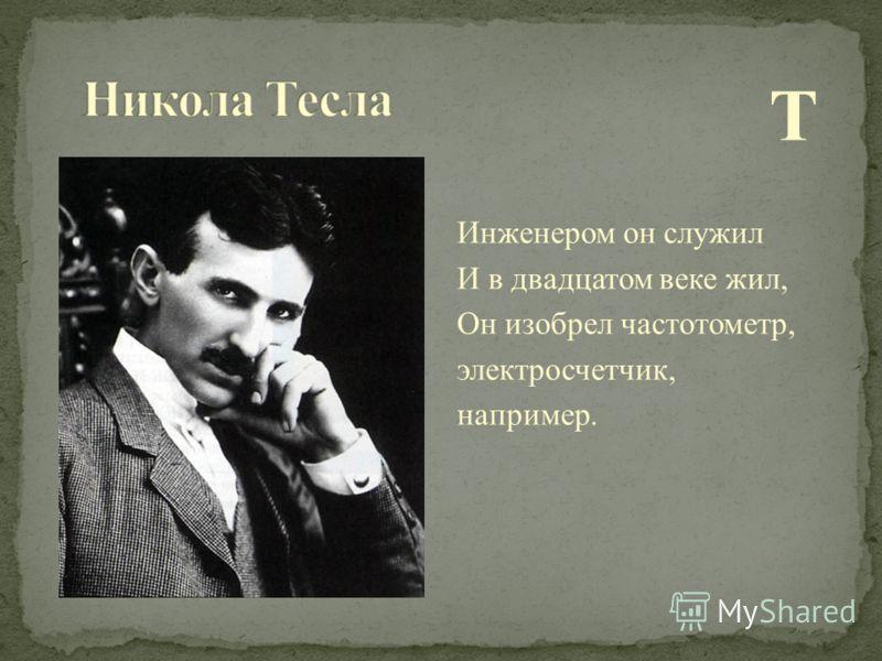Т Инженером он служил И в двадцатом веке жил, Он изобрел частотометр, электросчетчик, например.