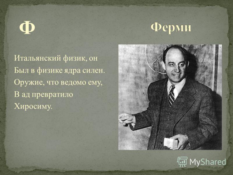 Ф Итальянский физик, он Был в физике ядра силен. Оружие, что ведомо ему, В ад превратило Хиросиму.