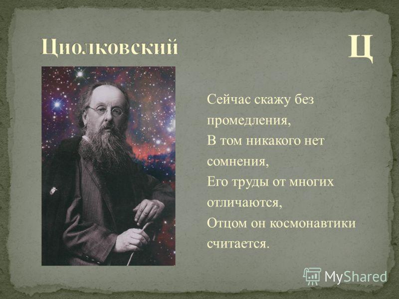 Ц Сейчас скажу без промедления, В том никакого нет сомнения, Его труды от многих отличаются, Отцом он космонавтики считается.
