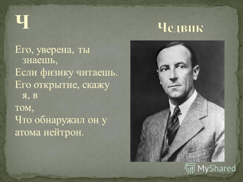 Ч Его, уверена, ты знаешь, Если физику читаешь. Его открытие, скажу я, в том, Что обнаружил он у атома нейтрон.