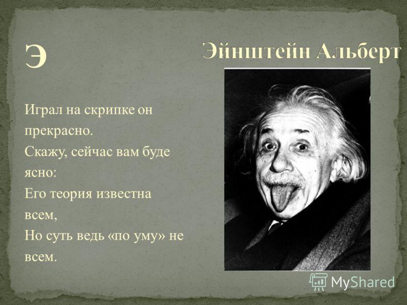 Э Играл на скрипке он прекрасно. Скажу, сейчас вам буде ясно: Его теория известна всем, Но суть ведь «по уму» не всем.