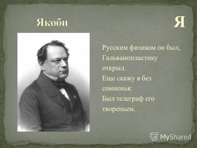 Я Русским физиком он был, Гальванопластику открыл. Еще скажу я без сомненья: Был телеграф его твореньем.