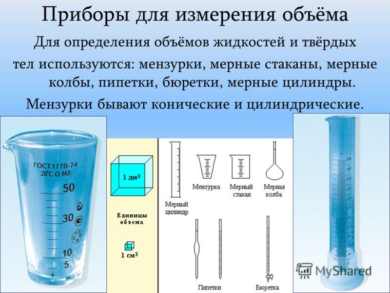 Приборы для измерения объёма Для определения объёмов жидкостей и твёрдых тел используются: мензурки, мерные стаканы, мерные колбы, пипетки, бюретки, мерные цилиндры. Мензурки бывают конические и цилиндрические.