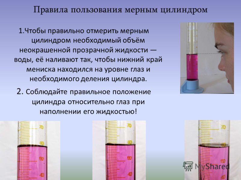 Правила пользования мерным цилиндром 1.Чтобы правильно отмерить мерным цилиндром необходимый объём неокрашенной прозрачной жидкости воды, её наливают так, чтобы нижний край мениска находился на уровне глаз и необходимого деления цилиндра. 2. Соблюдай
