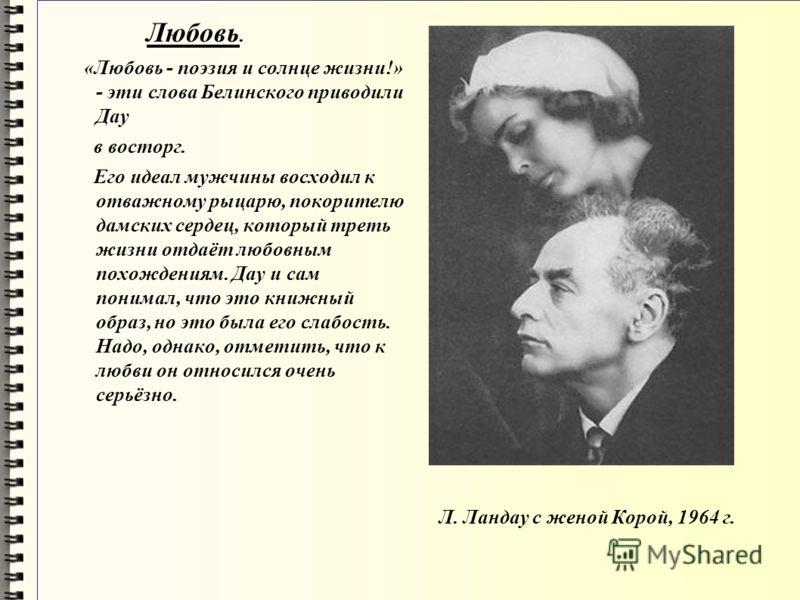 Л. Ландау с женой Корой, 1964 г. Любовь. «Любовь - поэзия и солнце жизни!» - эти слова Белинского приводили Дау в восторг. Его идеал мужчины восходил к отважному рыцарю, покорителю дамских сердец, который треть жизни отдаёт любовным похождениям. Дау