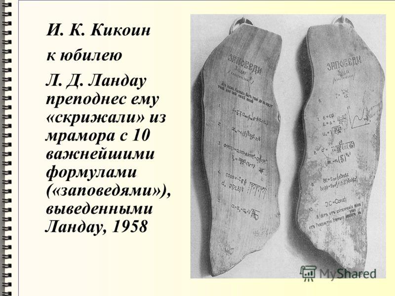 И. К. Кикоин к юбилею Л. Д. Ландау преподнес ему «скрижали» из мрамора с 10 важнейшими формулами («заповедями»), выведенными Ландау, 1958