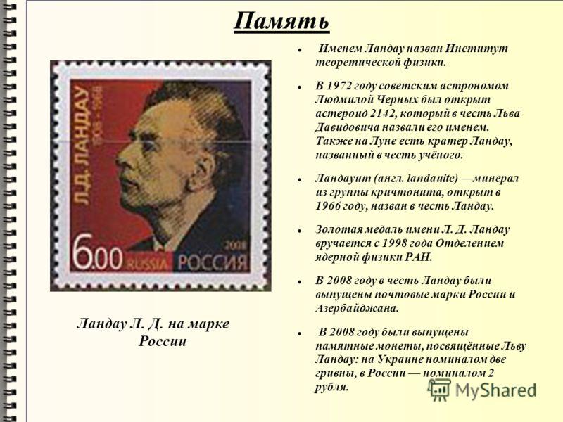 Память Именем Ландау назван Институт теоретической физики. В 1972 году советским астрономом Людмилой Черных был открыт астероид 2142, который в честь Льва Давидовича назвали его именем. Также на Луне есть кратер Ландау, названный в честь учёного. Лан
