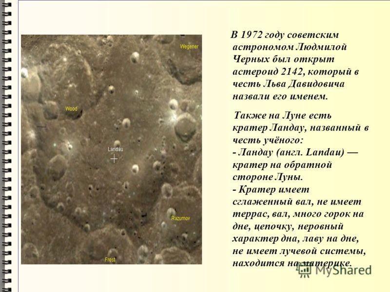 В 1972 году советским астрономом Людмилой Черных был открыт астероид 2142, который в честь Льва Давидовича назвали его именем. Также на Луне есть кратер Ландау, названный в честь учёного: - Ландау (англ. Landau) кратер на обратной стороне Луны. - Кра