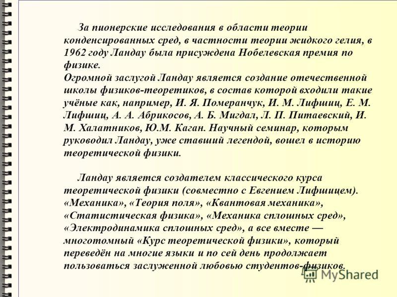 За пионерские исследования в области теории конденсированных сред, в частности теории жидкого гелия, в 1962 году Ландау была присуждена Нобелевская премия по физике. Огромной заслугой Ландау является создание отечественной школы физиков-теоретиков, в