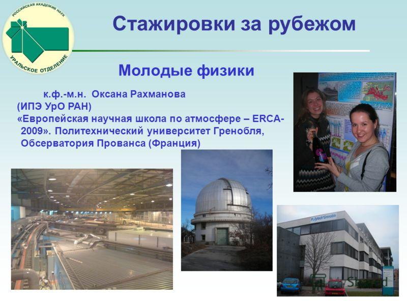 к.ф.-м.н. Оксана Рахманова (ИПЭ УрО РАН) «Европейская научная школа по атмосфере – ERCA- 2009». Политехнический университет Гренобля, Обсерватория Прованса (Франция) Молодые физики Стажировки за рубежом