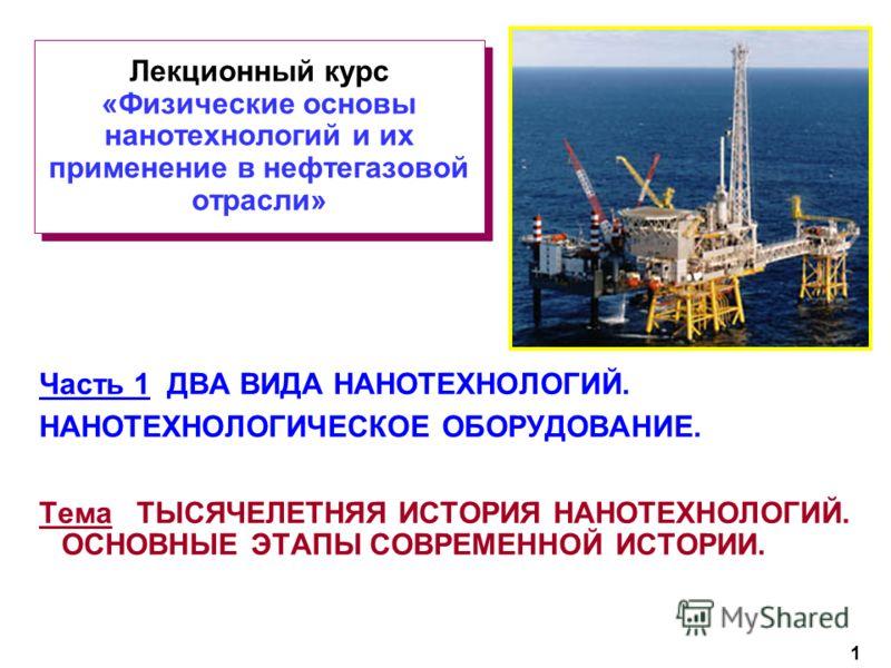 1 Лекционный курс «Физические основы нанотехнологий и их применение в нефтегазовой отрасли» Часть 1 ДВА ВИДА НАНОТЕХНОЛОГИЙ. НАНОТЕХНОЛОГИЧЕСКОЕ ОБОРУДОВАНИЕ. Тема ТЫСЯЧЕЛЕТНЯЯ ИСТОРИЯ НАНОТЕХНОЛОГИЙ. ОСНОВНЫЕ ЭТАПЫ СОВРЕМЕННОЙ ИСТОРИИ.