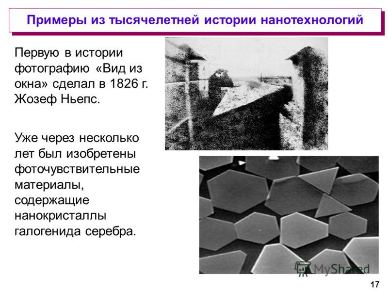 17 Первую в истории фотографию «Вид из окна» сделал в 1826 г. Жозеф Ньепс. Уже через несколько лет был изобретены фоточувствительные материалы, содержащие нанокристаллы галогенида серебра. Примеры из тысячелетней истории нанотехнологий